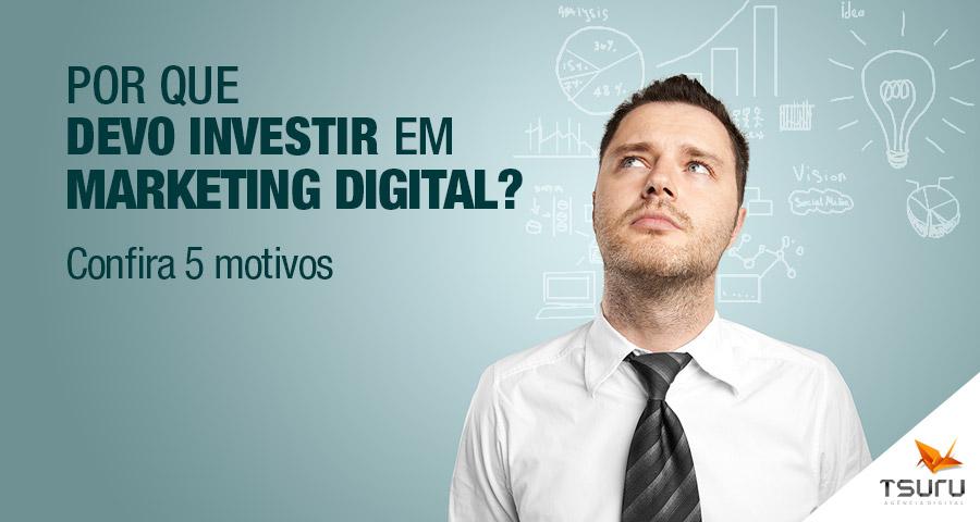 Por que devo investir em Marketing Digital? Confira 5 motivos.